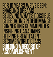 For 10 Years we've been; enabling dreams; believing what's possible; celebrating performance; connecting communities; inspiring Canadians; helping great talent become world class; building a record of accomplishment